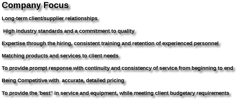 "Company Focus Long-term client/supplier relationships High industry standards and a commitment to quality Expertise through the hiring, consistent training and retention of experienced personnel Matching products and services to client needs To provide prompt response with continuity and consistency of service from beginning to end Being Competitive with accurate, detailed pricing To provide the 'best"" in service and equipment, while meeting client budgetary requirements"