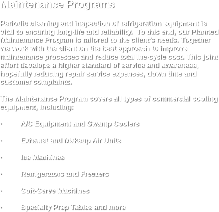 Maintenance Programs Periodic cleaning and inspection of refrigeration equipment is vital to ensuring long-life and reliability. To this end, our Planned Maintenance Program is tailored to the client's needs. Together we work with the client on the best approach to improve maintenance processes and reduce total life-cycle cost. This joint effort develops a higher standard of service and awareness, hopefully reducing repair service expenses, down time and customer complaints. The Maintenance Program covers all types of commercial cooling equipment, including: · A/C Equipment and Swamp Coolers · Exhaust and Makeup Air Units · Ice Machines · Refrigerators and Freezers · Soft-Serve Machines · Specialty Prep Tables and more