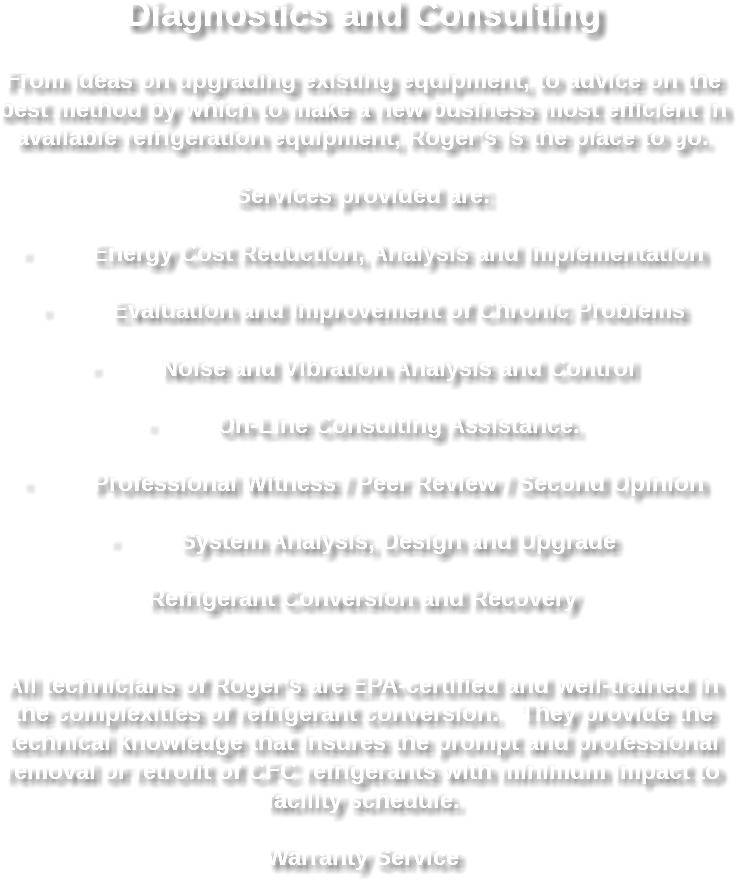 Diagnostics and Consulting From ideas on upgrading existing equipment, to advice on the best method by which to make a new business most efficient in available refrigeration equipment, Roger's is the place to go. Services provided are: · Energy Cost Reduction, Analysis and Implementation · Evaluation and Improvement of Chronic Problems · Noise and Vibration Analysis and Control · On-Line Consulting Assistance. · Professional Witness / Peer Review / Second Opinion · System Analysis, Design and Upgrade Refrigerant Conversion and Recovery All technicians of Roger's are EPA-certified and well-trained in the complexities of refrigerant conversion. They provide the technical knowledge that insures the prompt and professional removal or retrofit of CFC refrigerants with minimum impact to facility schedule. Warranty Service