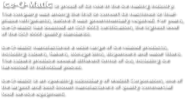 Ice-O-Matic is proud of its role in the ice making industry. The company was among the first to convert its machines to final-phase refrigerants, before it was governmentally required. For years, Ice-O-Matic has boasted an ISO 9001 certification, the highest level of the ISO 9000 quality standards. Ice-O-Matic manufactures a wide range of ice related products, including cubers, flakers, storage bins, dispensers and water filters. The cubers produce several different forms of ice, including ice harvested in individual pieces. Ice-O-Matic is an operating subsidiary of Welbilt Corporation, one of the largest and best known manufacturers of quality commercial food service equipment.