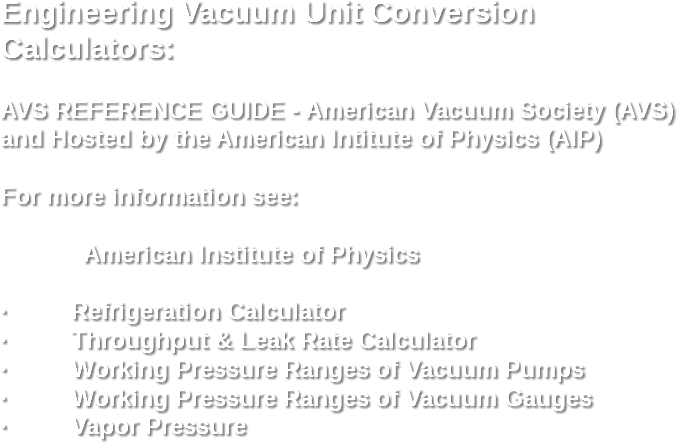 Engineering Vacuum Unit Conversion Calculators: AVS REFERENCE GUIDE - American Vacuum Society (AVS) and Hosted by the American Intitute of Physics (AIP) For more information see: American Institute of Physics · Refrigeration Calculator · Throughput & Leak Rate Calculator · Working Pressure Ranges of Vacuum Pumps · Working Pressure Ranges of Vacuum Gauges · Vapor Pressure